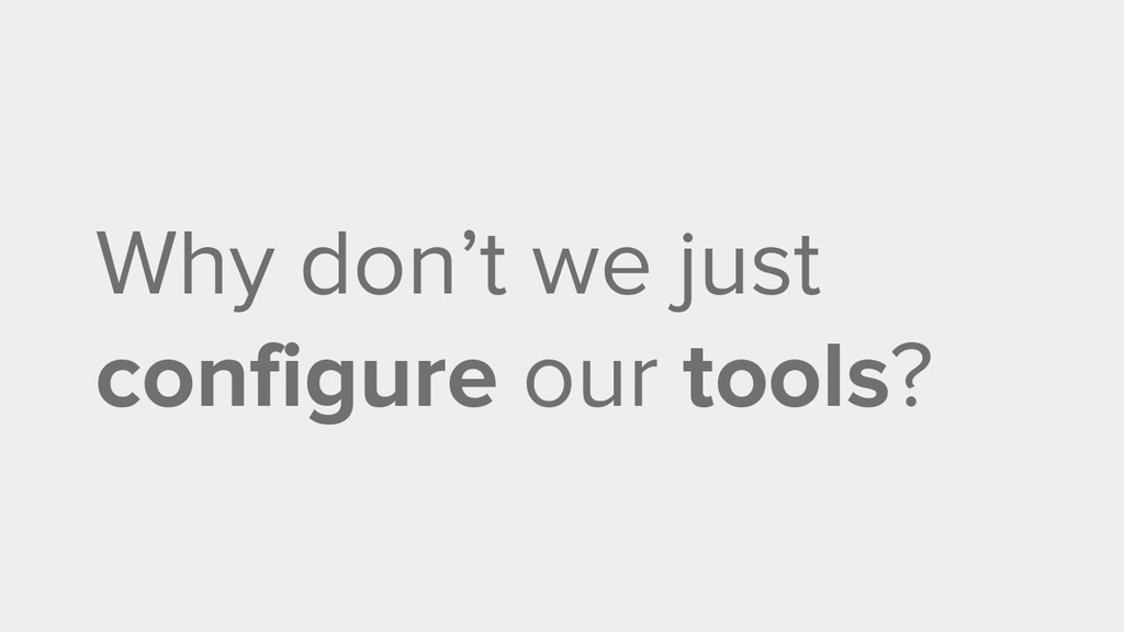 Why don't we just configure our tools?
