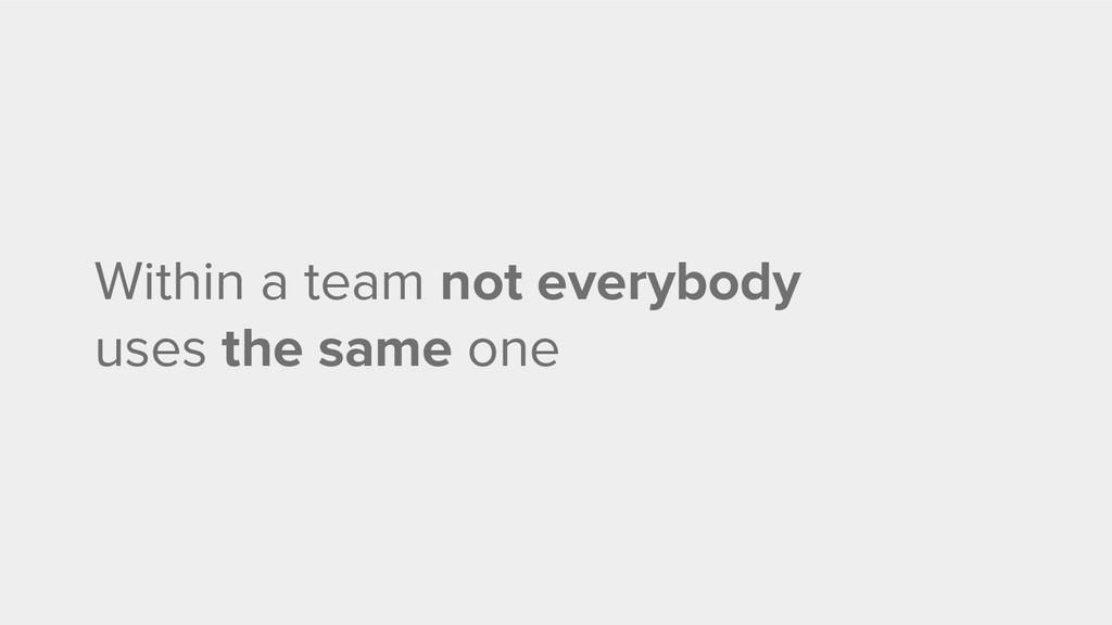Within a team not everybody uses the same one