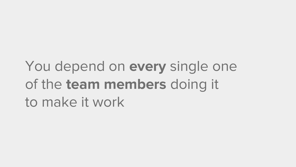 You depend on every single one of the team memb...