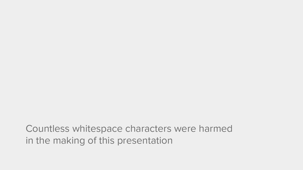 Countless whitespace characters were harmed in ...