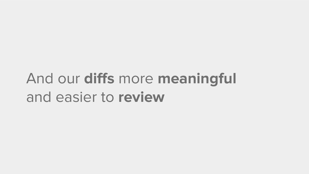 And our diffs more meaningful and easier to rev...