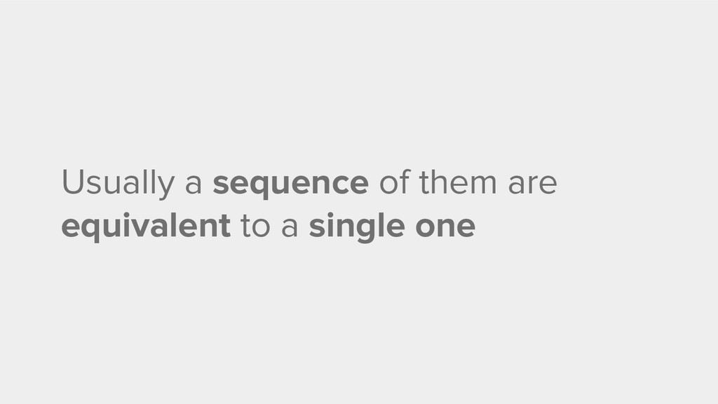 Usually a sequence of them are equivalent to a ...