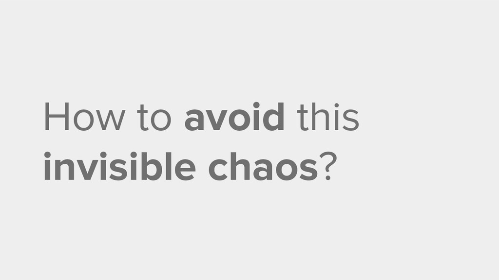 How to avoid this invisible chaos?