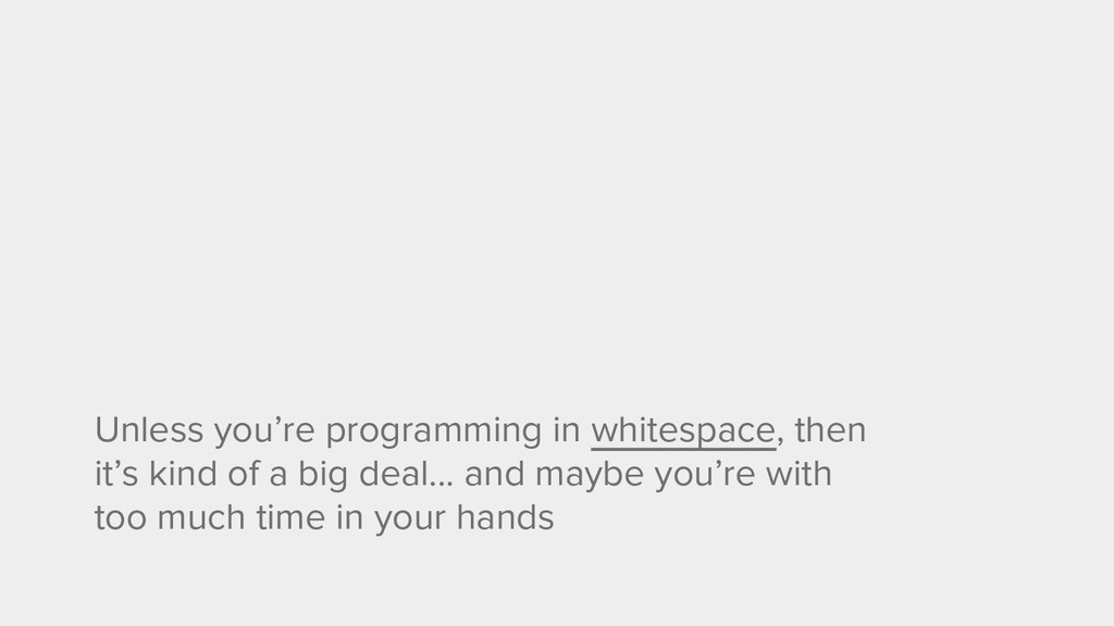 Unless you're programming in whitespace, then i...