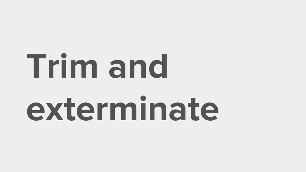 Trim and exterminate