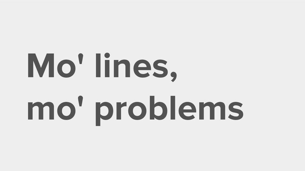 Mo' lines, mo' problems