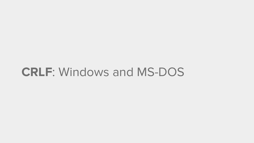 CRLF: Windows and MS-DOS