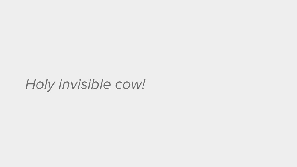 Holy invisible cow!