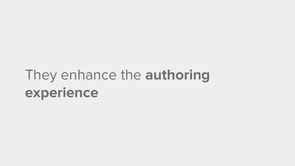 They enhance the authoring experience