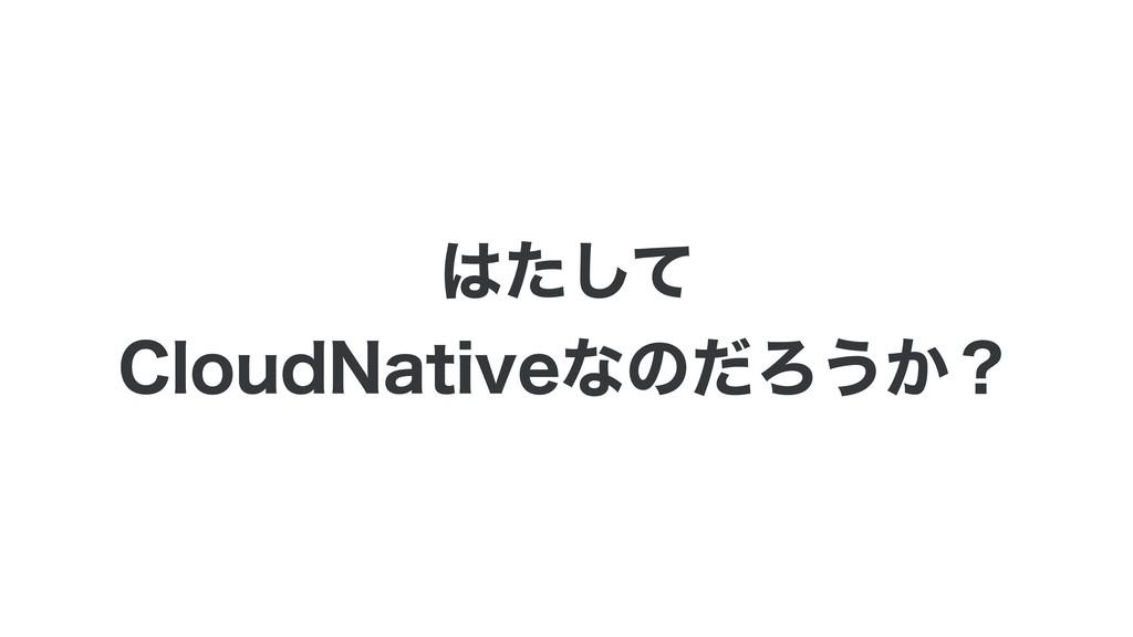 ͨͯ͠ $MPVE/BUJWFͳͷͩΖ͏͔ʁ