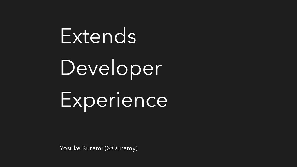 Extends Developer Experience Yosuke Kurami (@Qu...