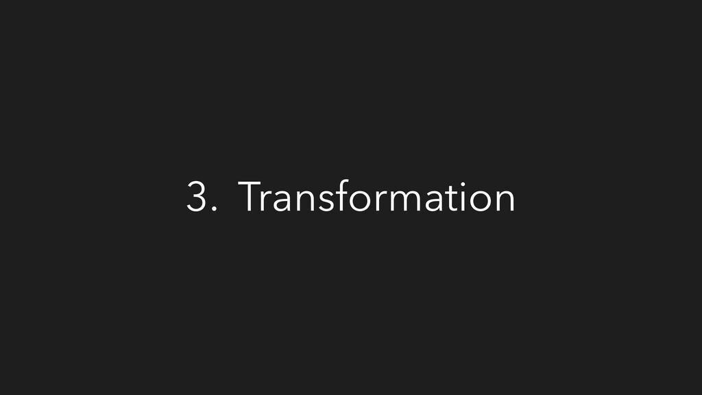 3. Transformation