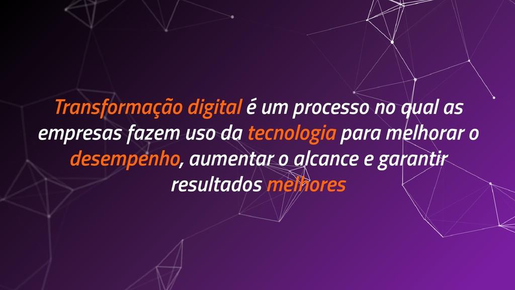 Transformação digital é um processo no qual as ...