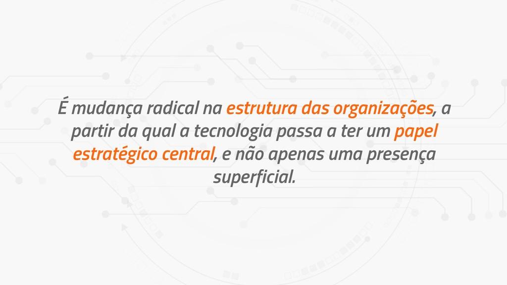 É mudança radical na estrutura das organizações...