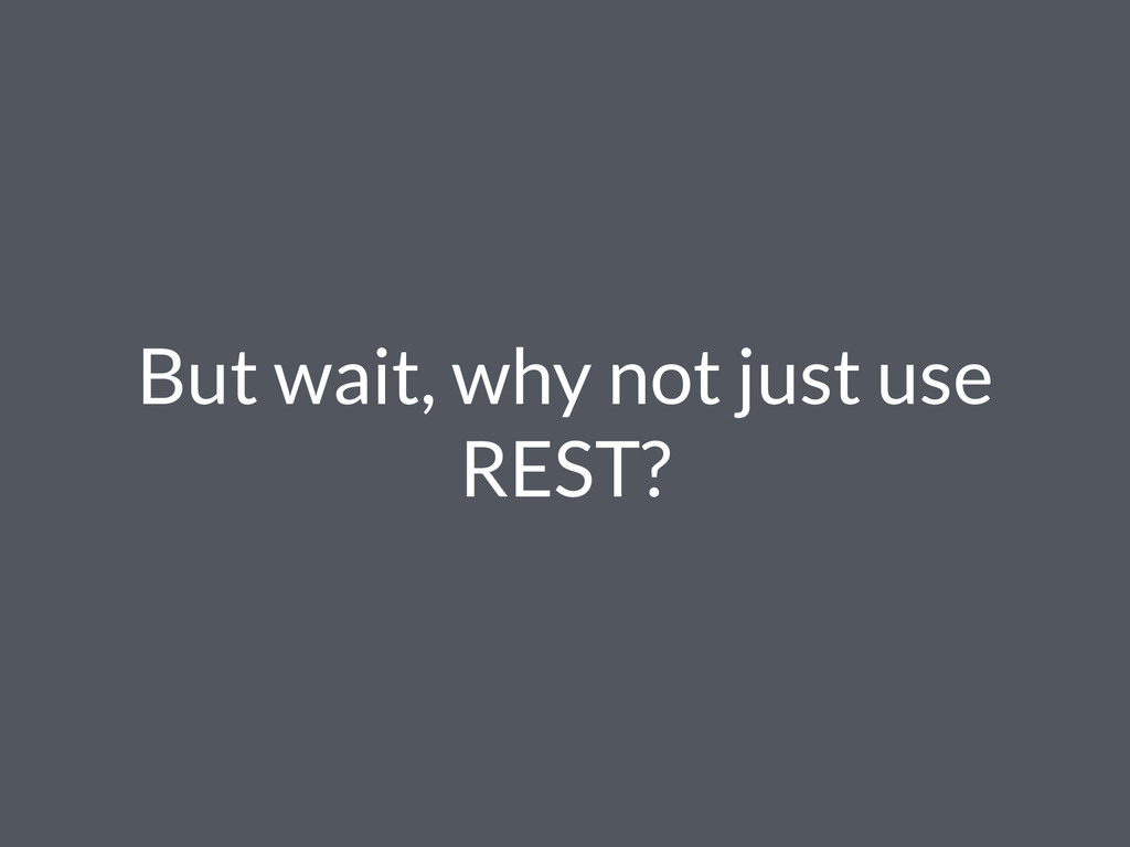 But wait, why not just use REST?