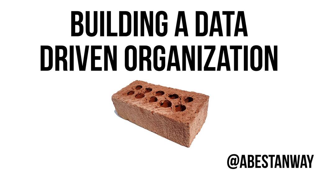 @AbeStanway BUILDING A DATA DRIVEN ORGANIZATION