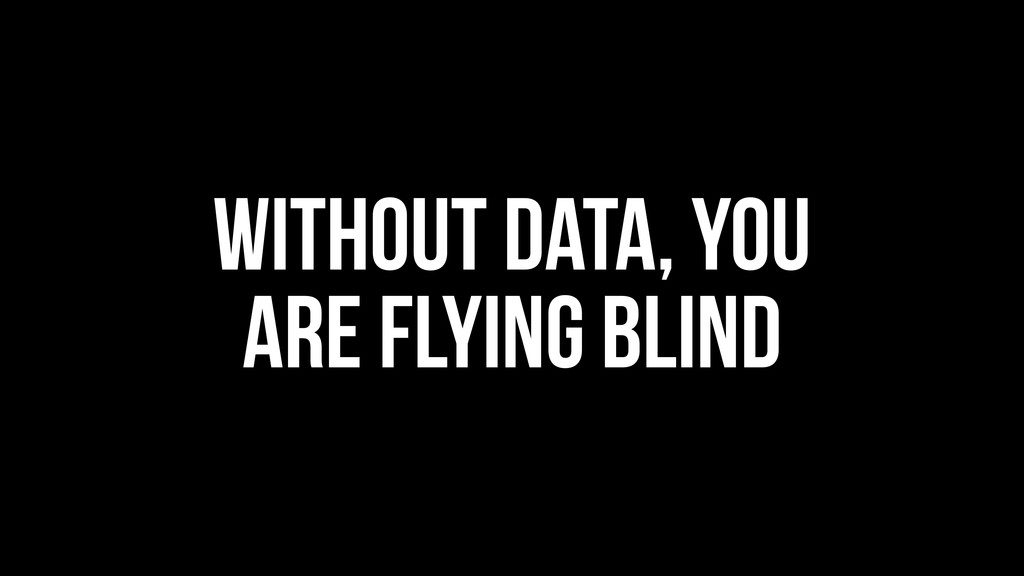 Without data, you are flying blind