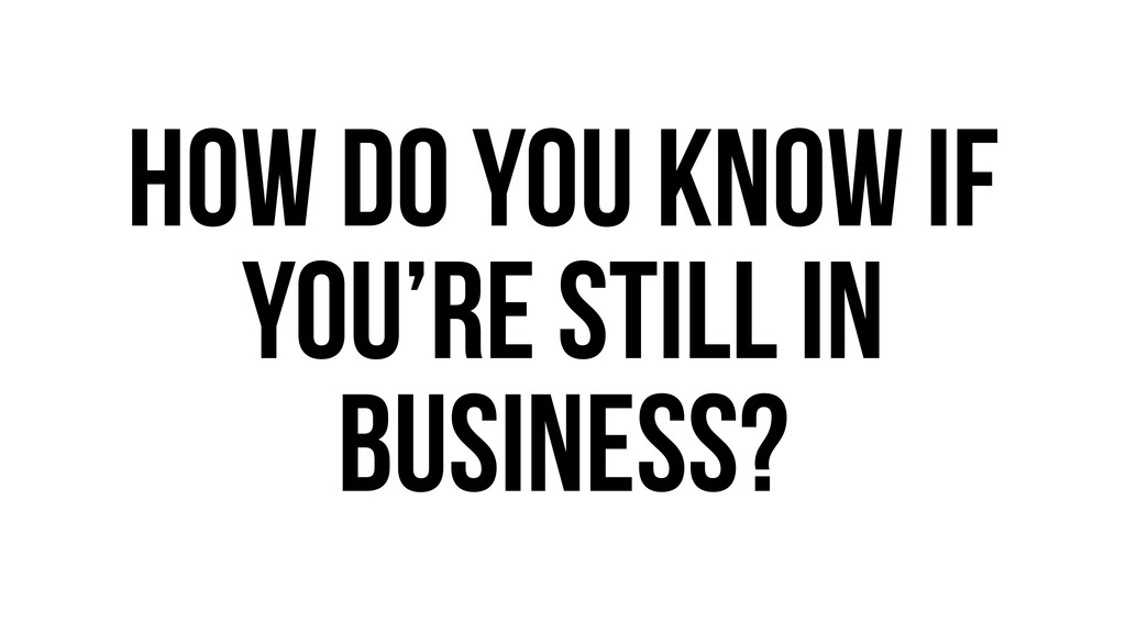 How do you know if you're still in business?