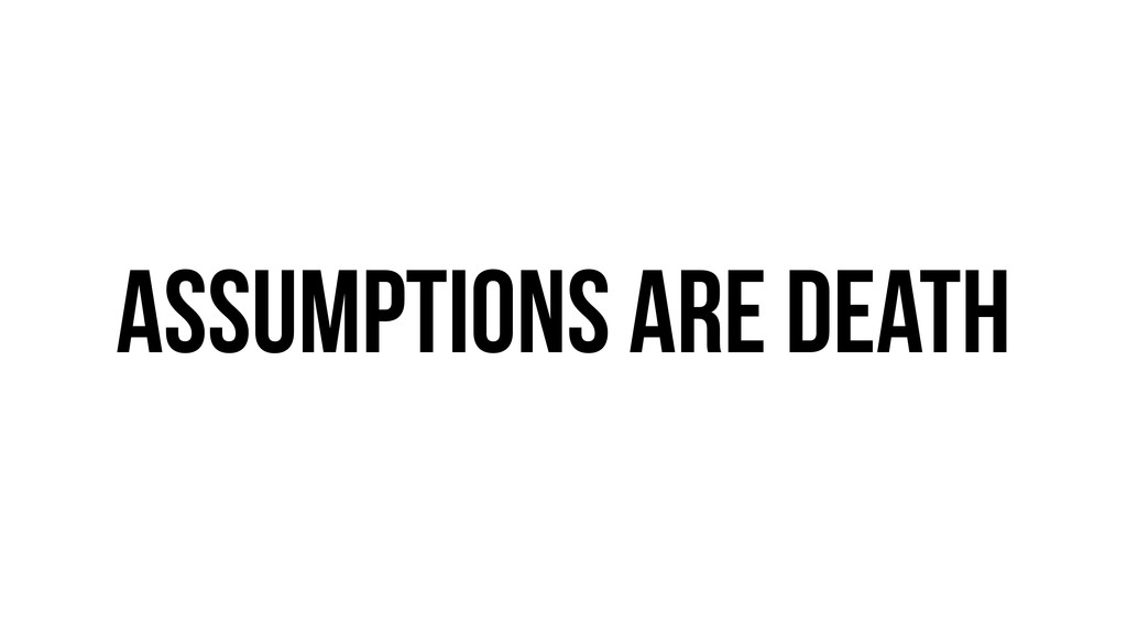 Assumptions are death
