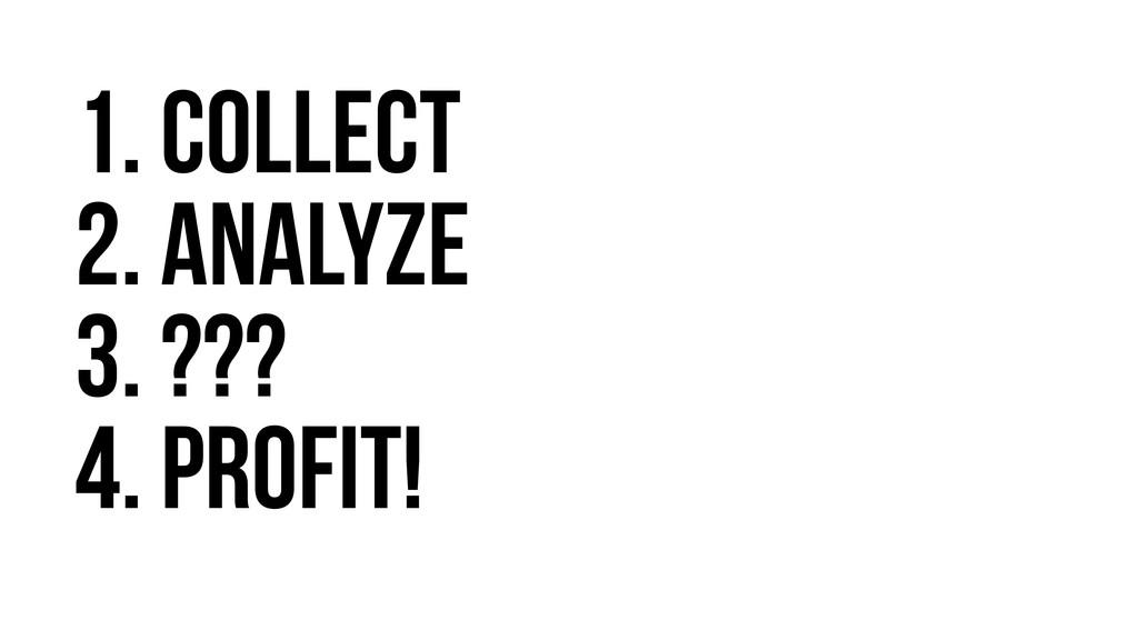 1. collect 2. analyze 3. ??? 4. Profit!