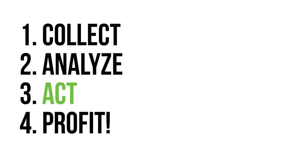 1. collect 2. analyze 3. ACT 4. Profit!