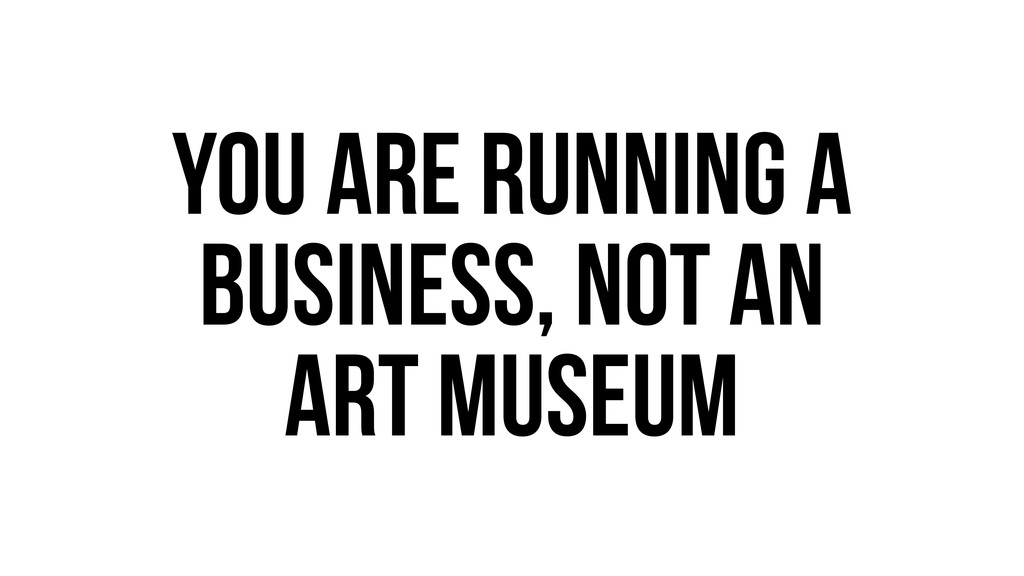 You are running a business, not an art museum