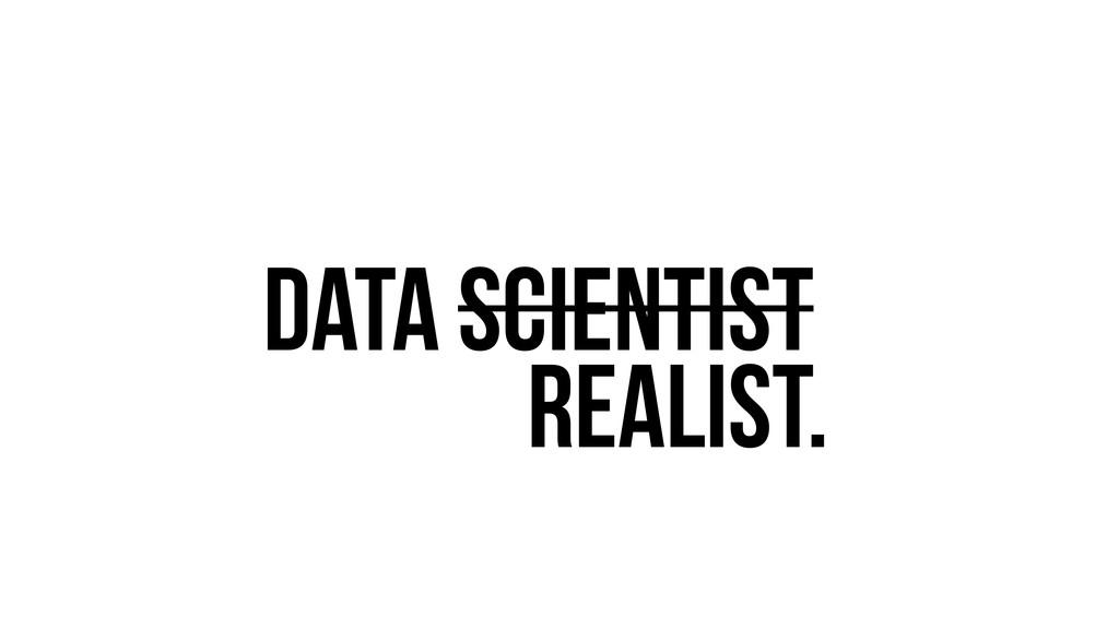 Data Scientist? Realist.