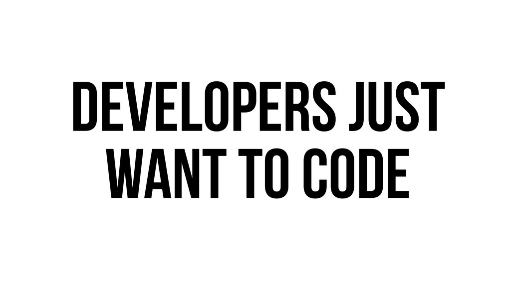 Developers just want to code
