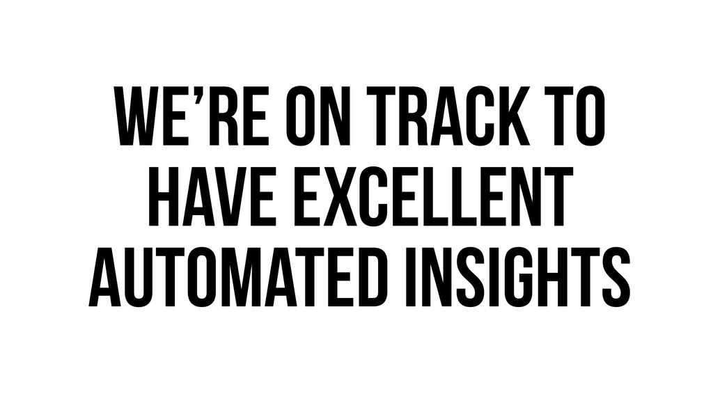 We're on track to have excellent automated insi...