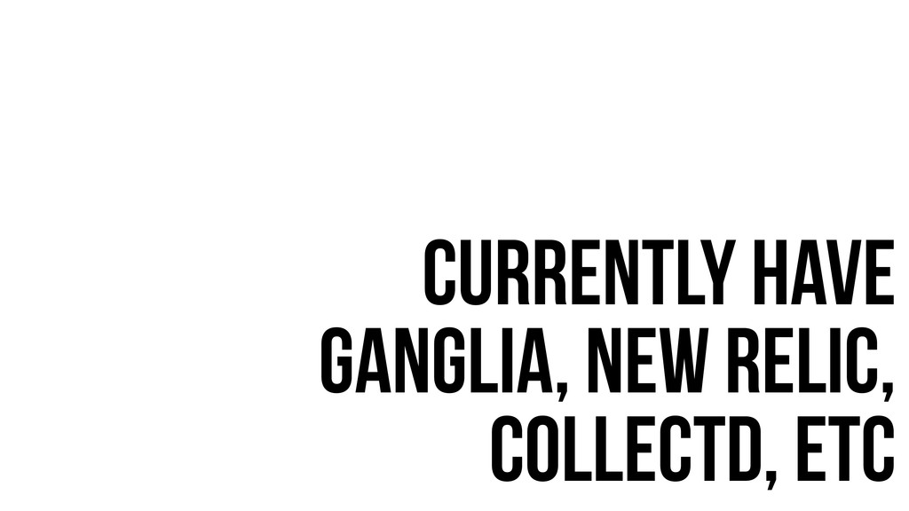 currently have ganglia, New relic, collectD, etc