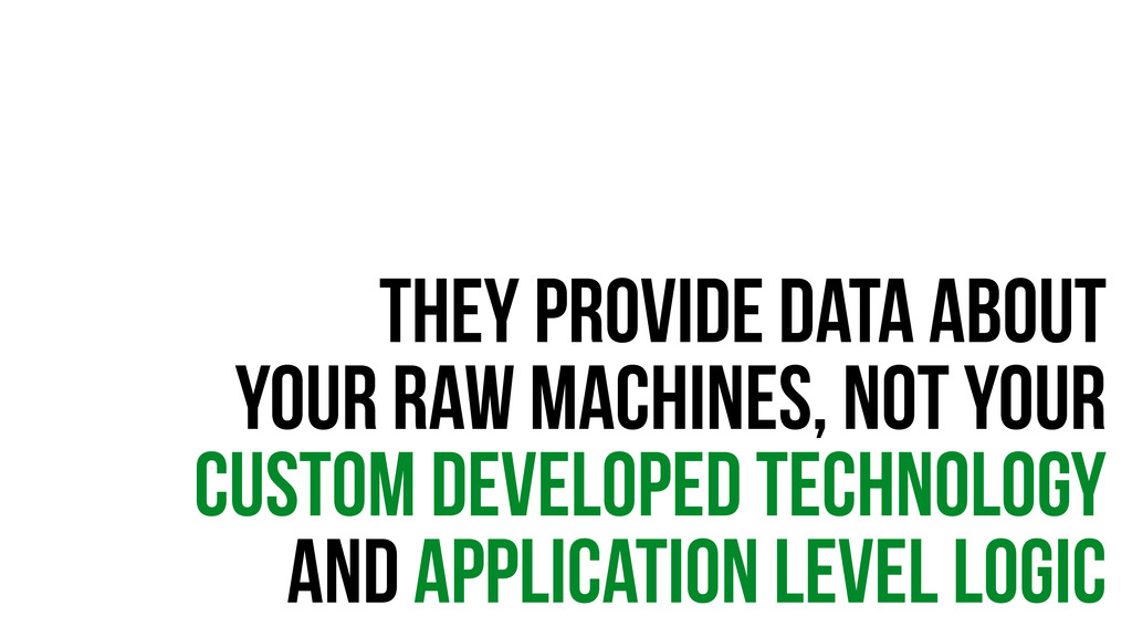they provide data about your raw machines, not ...