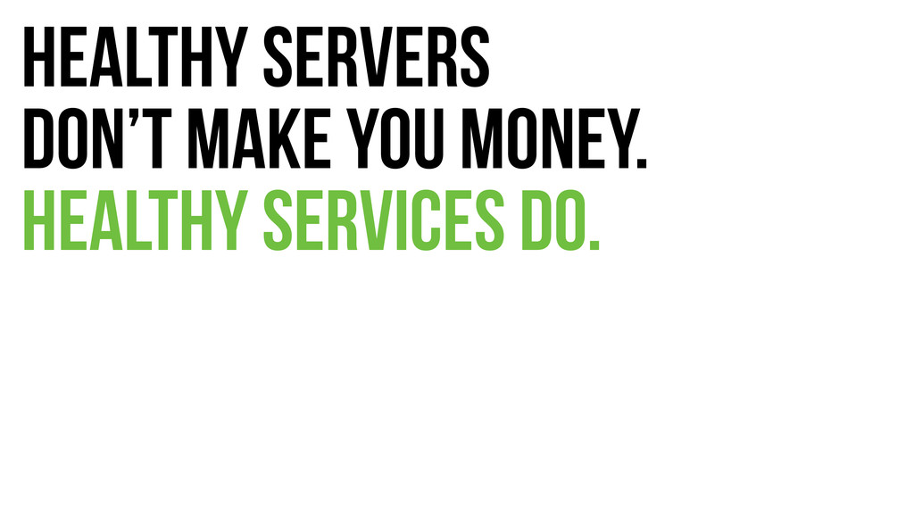 Healthy servers don't make you money. Healthy s...