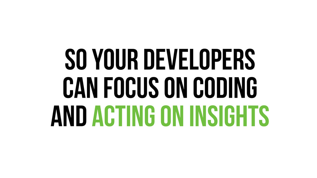 so your developers can focus on coding and acti...