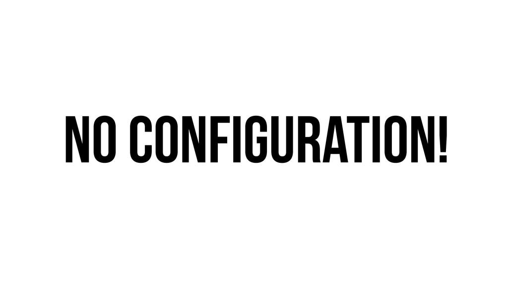 No configuration!