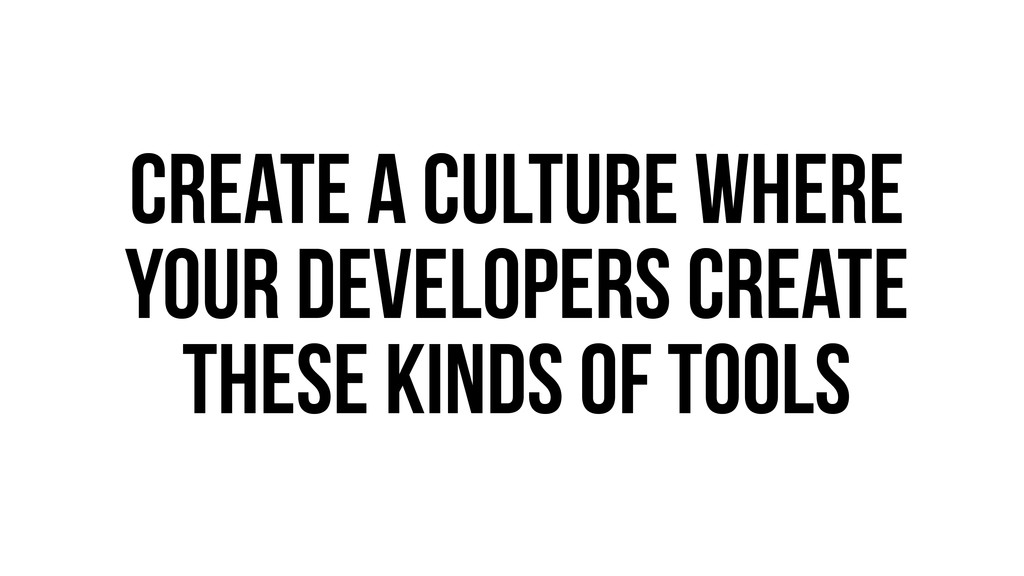 Create a culture where your developers create t...