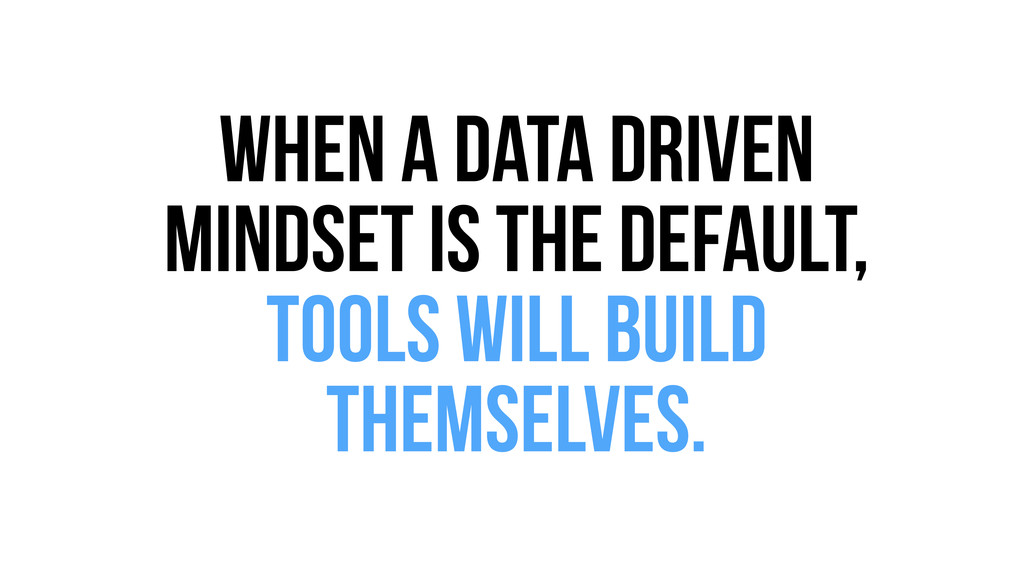 When a data driven mindset is the default, tool...