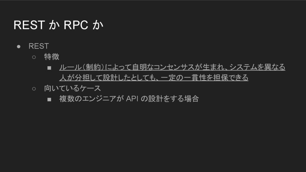 REST か RPC か ● REST ○ 特徴 ■ ルール(制約)によって自明なコンセンサス...
