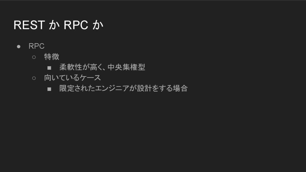 REST か RPC か ● RPC ○ 特徴 ■ 柔軟性が高く、中央集権型 ○ 向いているケ...