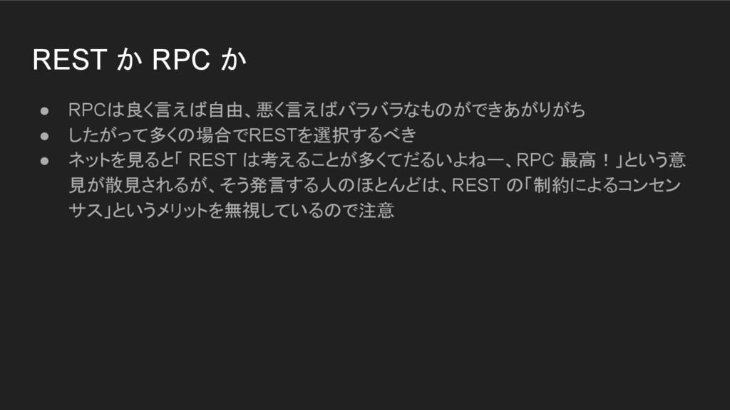 REST か RPC か ● RPCは良く言えば自由、悪く言えばバラバラなものができあがりがち...