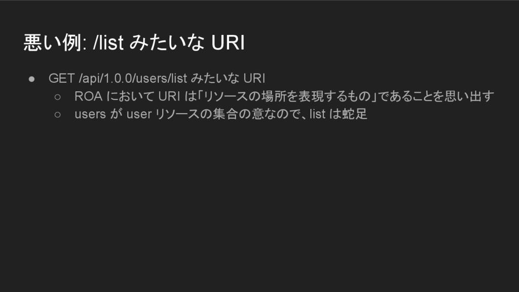 悪い例: /list みたいな URI ● GET /api/1.0.0/users/list...