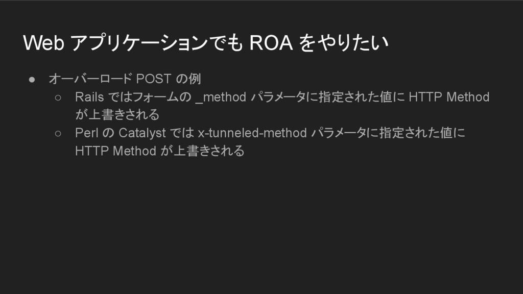 Web アプリケーションでも ROA をやりたい ● オーバーロード POST の例 ○ Ra...
