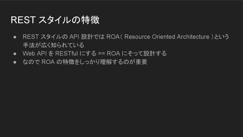 REST スタイルの特徴 ● REST スタイルの API 設計では ROA( Resourc...