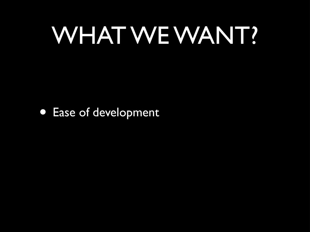 WHAT WE WANT? • Ease of development