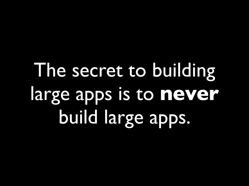 The secret to building large apps is to never b...