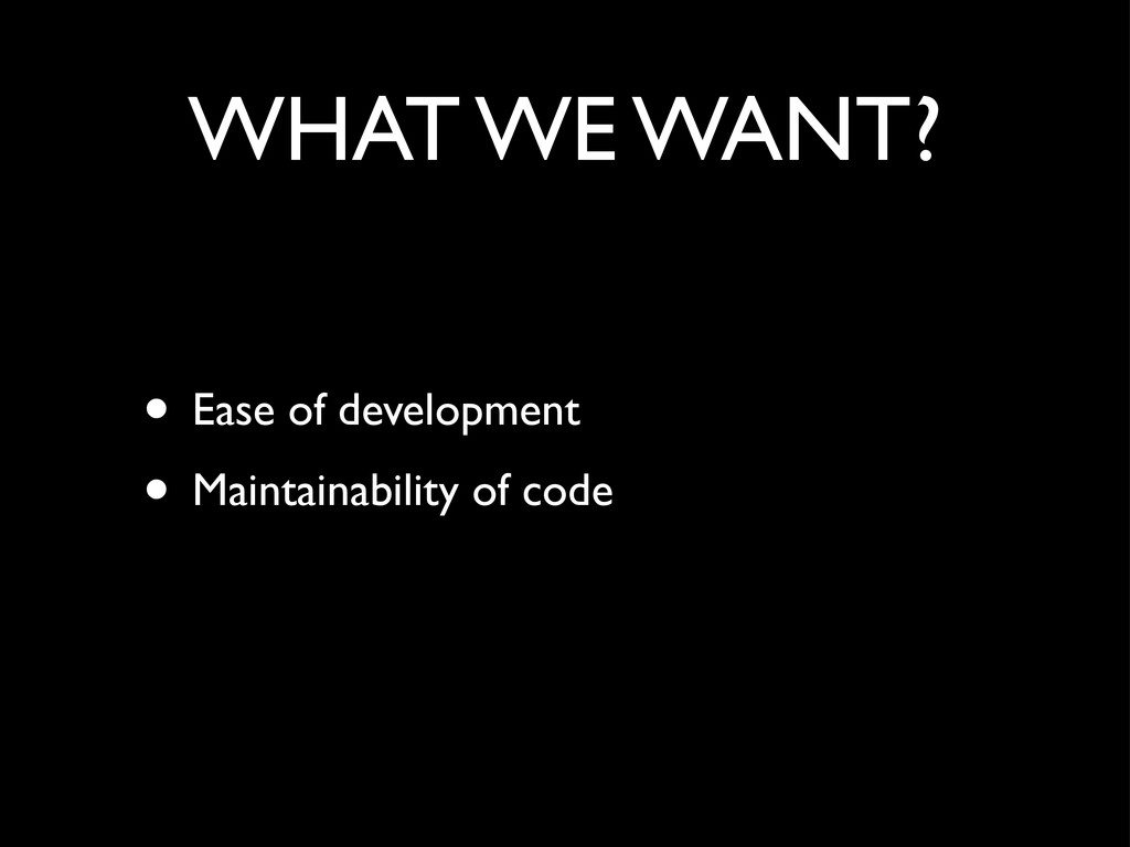 WHAT WE WANT? • Ease of development • Maintaina...