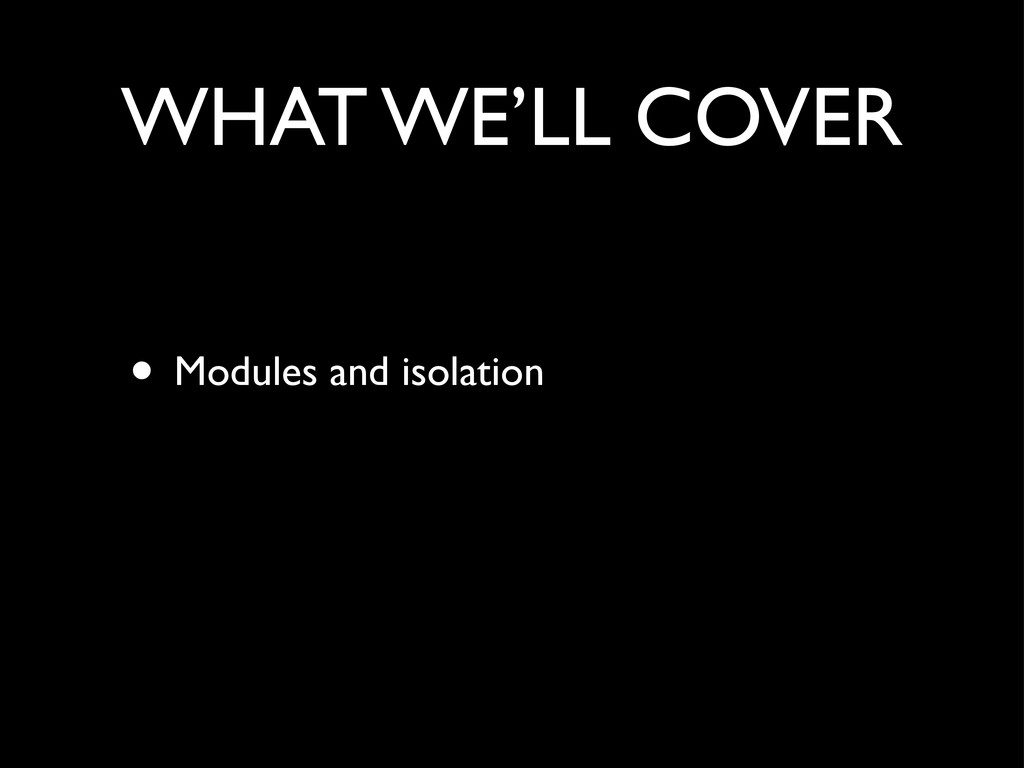 WHAT WE'LL COVER • Modules and isolation