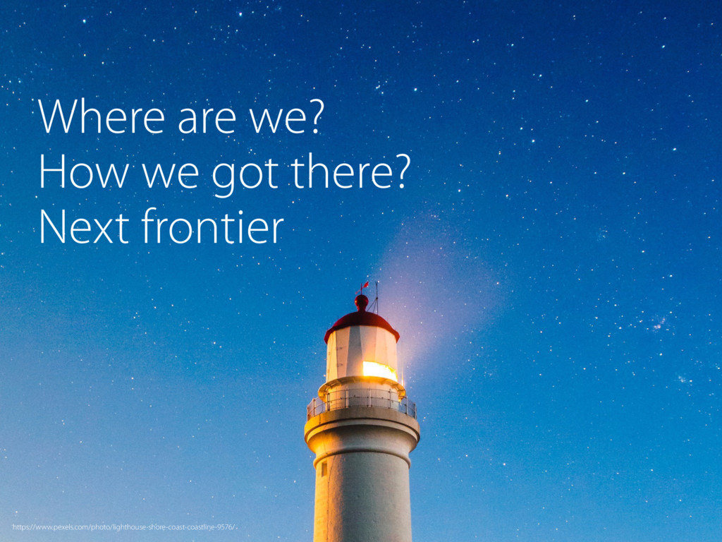 Where are we? How we got there? Next frontier h...