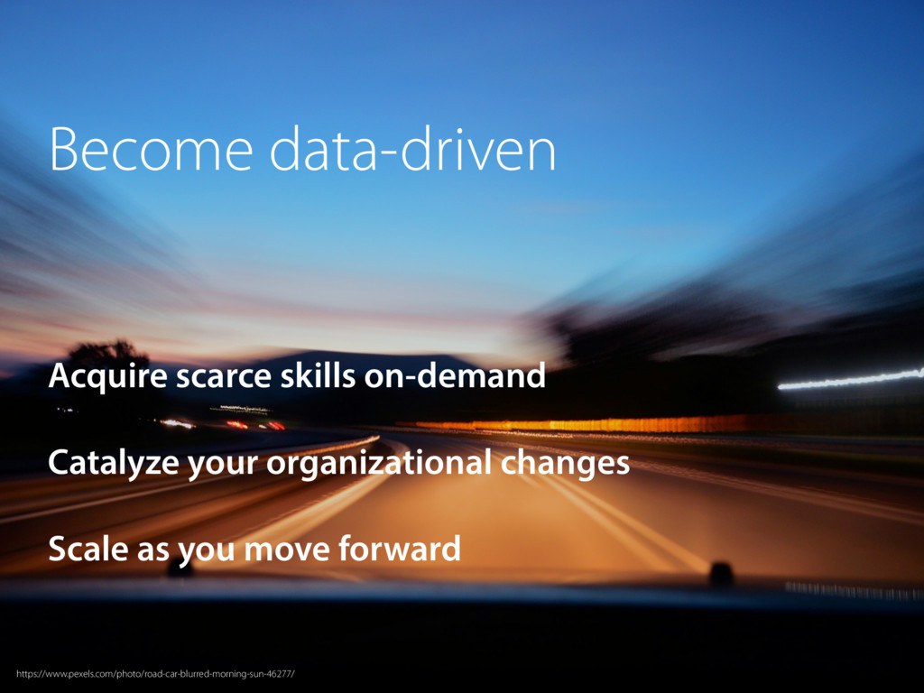Become data-driven Acquire scarce skills on-dem...