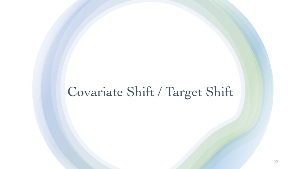 Covariate Shift / Target Shift 15