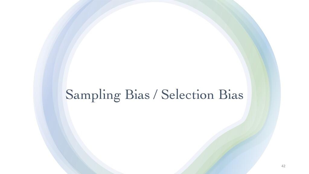 Sampling Bias / Selection Bias 42
